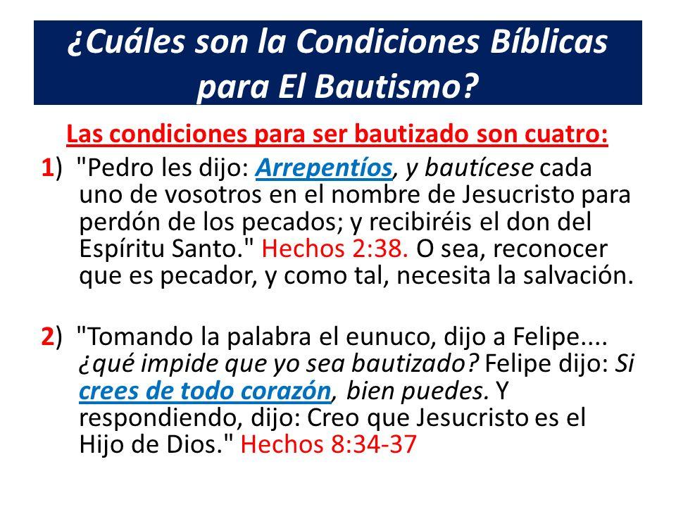 ¿Cuáles son la Condiciones Bíblicas para El Bautismo? Las condiciones para ser bautizado son cuatro: 1)