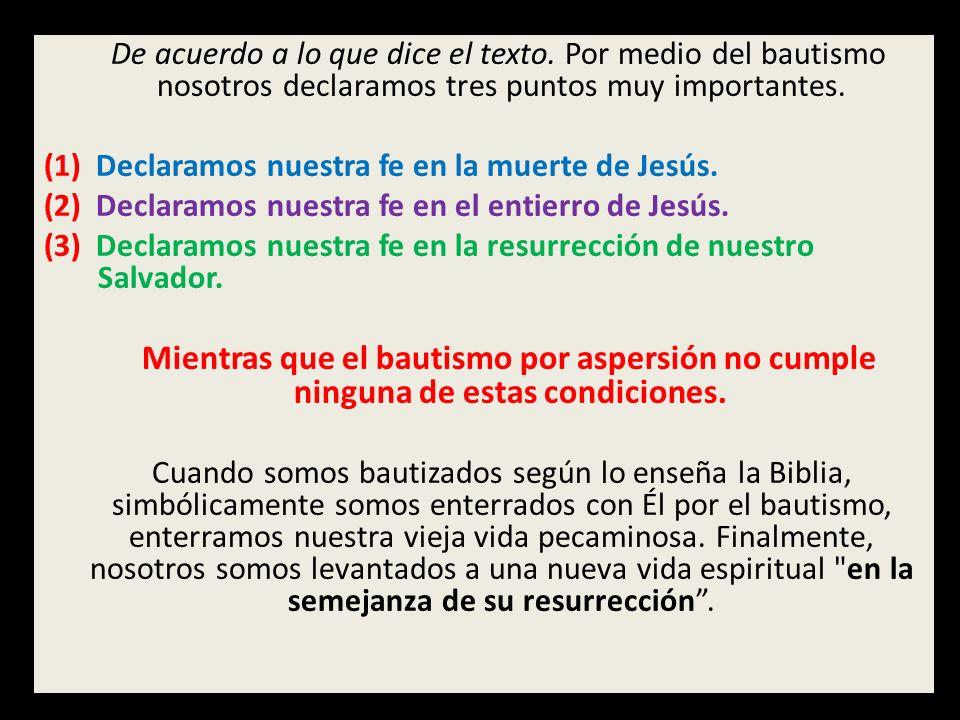 De acuerdo a lo que dice el texto. Por medio del bautismo nosotros declaramos tres puntos muy importantes. (1) Declaramos nuestra fe en la muerte de J