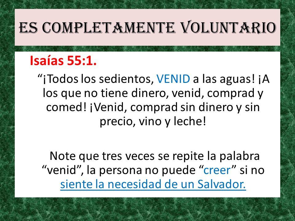 Es completamente voluntario Isaías 55:1. ¡Todos los sedientos, VENID a las aguas! ¡A los que no tiene dinero, venid, comprad y comed! ¡Venid, comprad