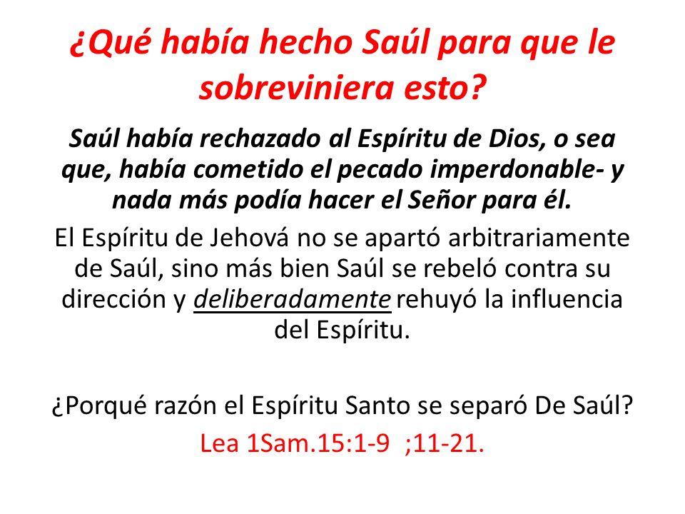 ¿Qué había hecho Saúl para que le sobreviniera esto? Saúl había rechazado al Espíritu de Dios, o sea que, había cometido el pecado imperdonable- y nad