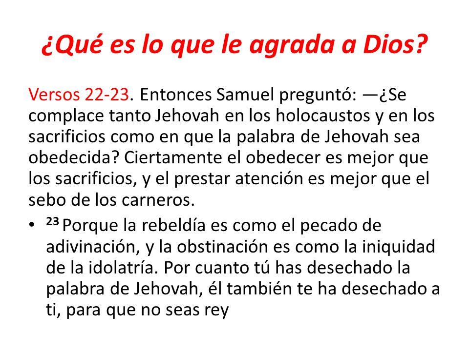 ¿Qué es lo que le agrada a Dios? Versos 22-23. Entonces Samuel preguntó: ¿Se complace tanto Jehovah en los holocaustos y en los sacrificios como en qu