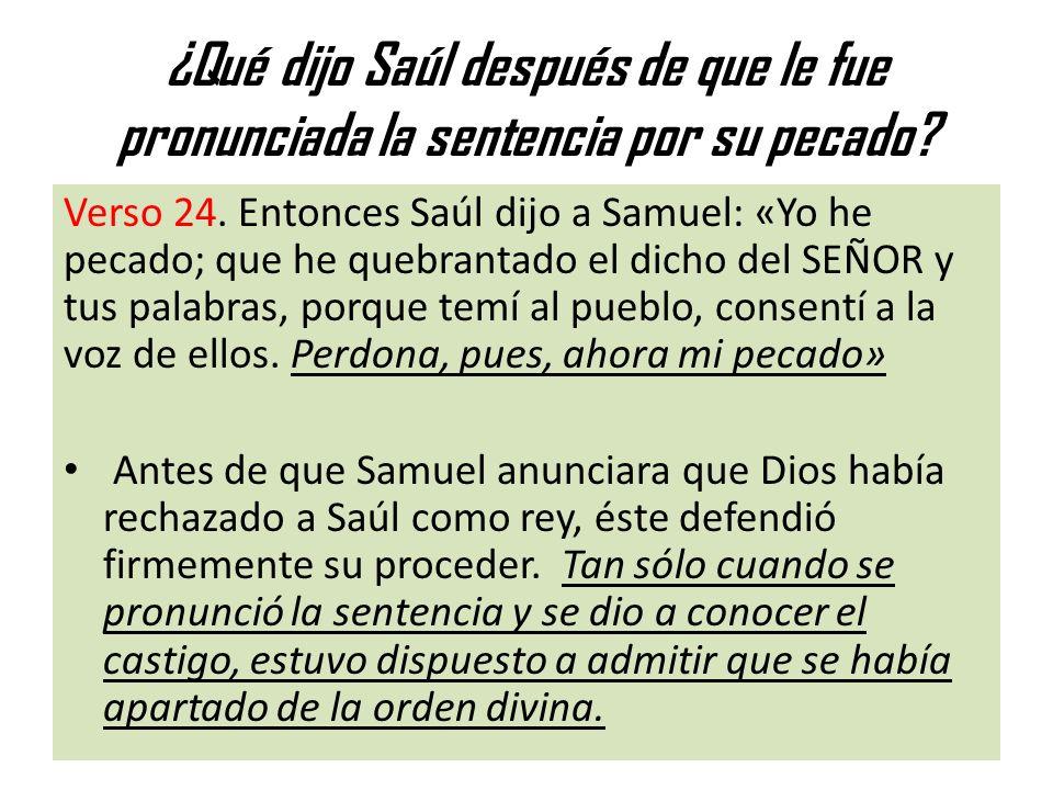 ¿Qué dijo Saúl después de que le fue pronunciada la sentencia por su pecado? Verso 24. Entonces Saúl dijo a Samuel: «Yo he pecado; que he quebrantado