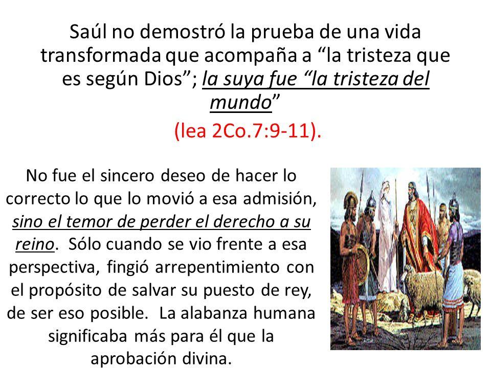 Saúl no demostró la prueba de una vida transformada que acompaña a la tristeza que es según Dios; la suya fue la tristeza del mundo (lea 2Co.7:9-11).