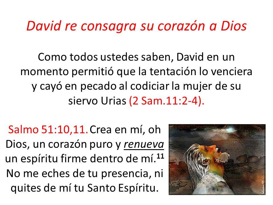 David re consagra su corazón a Dios Como todos ustedes saben, David en un momento permitió que la tentación lo venciera y cayó en pecado al codiciar la mujer de su siervo Urias (2 Sam.11:2-4).
