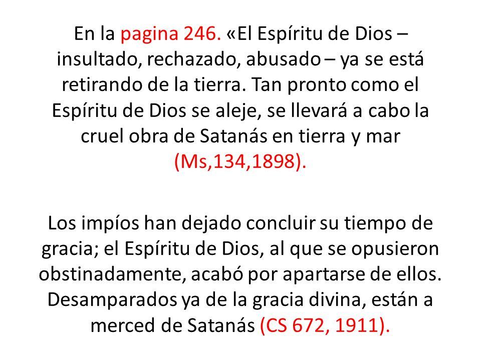 En la pagina 246. «El Espíritu de Dios – insultado, rechazado, abusado – ya se está retirando de la tierra. Tan pronto como el Espíritu de Dios se ale