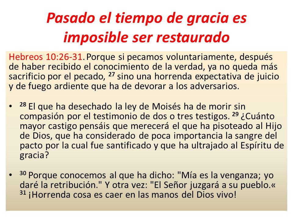 Pasado el tiempo de gracia es imposible ser restaurado Hebreos 10:26-31. Porque si pecamos voluntariamente, después de haber recibido el conocimiento