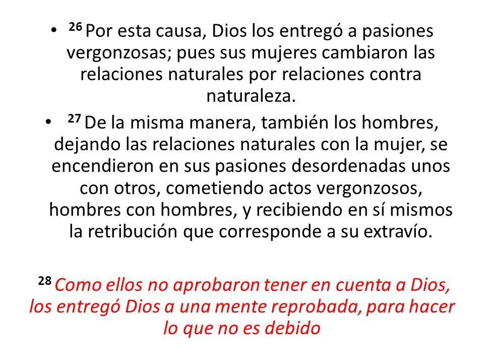 26 Por esta causa, Dios los entregó a pasiones vergonzosas; pues sus mujeres cambiaron las relaciones naturales por relaciones contra naturaleza. 27 D