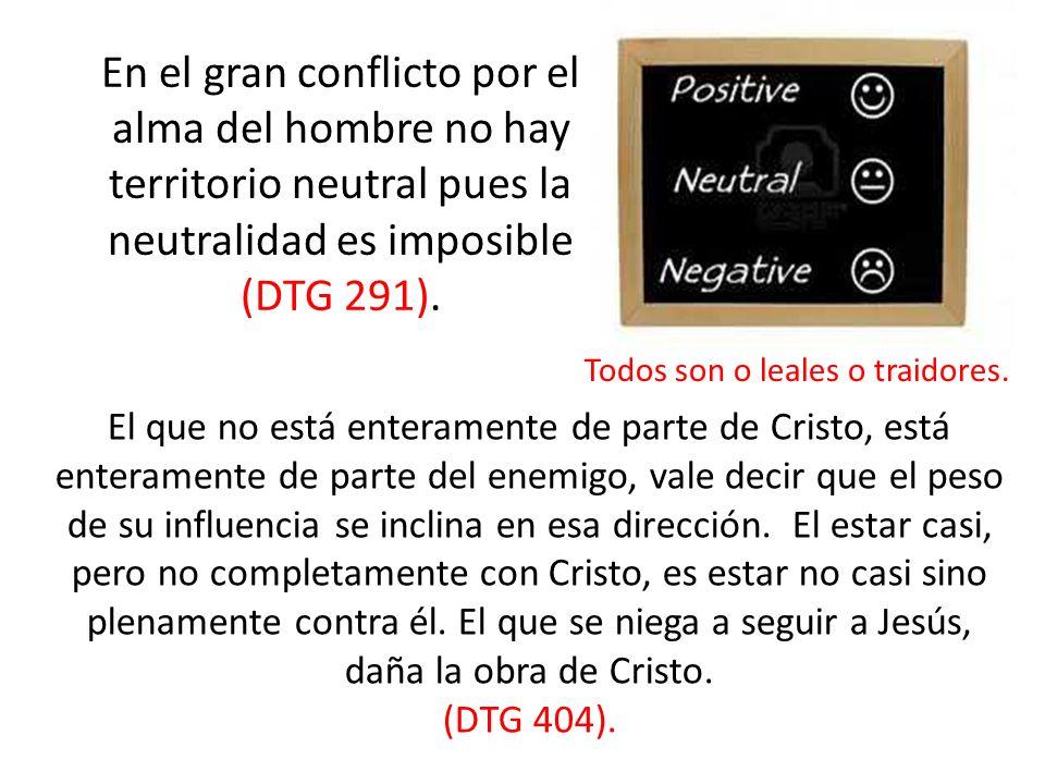 En el gran conflicto por el alma del hombre no hay territorio neutral pues la neutralidad es imposible (DTG 291). El que no está enteramente de parte