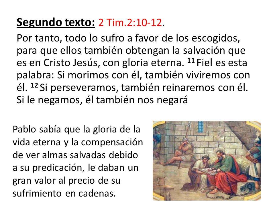 Segundo texto: 2 Tim.2:10-12. Por tanto, todo lo sufro a favor de los escogidos, para que ellos también obtengan la salvación que es en Cristo Jesús,