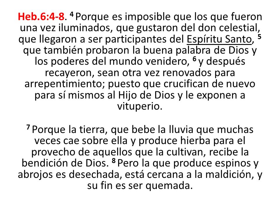 Heb.6:4-8. 4 Porque es imposible que los que fueron una vez iluminados, que gustaron del don celestial, que llegaron a ser participantes del Espíritu