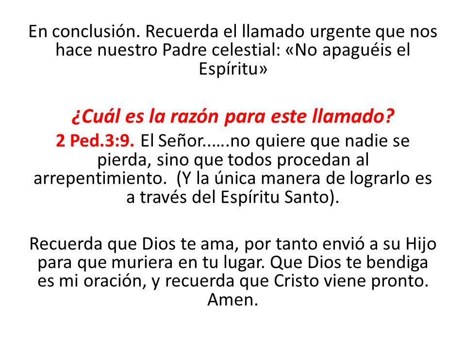 En conclusión. Recuerda el llamado urgente que nos hace nuestro Padre celestial: «No apaguéis el Espíritu» ¿Cuál es la razón para este llamado? 2 Ped.