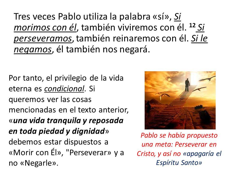 Tres veces Pablo utiliza la palabra «sí», Si morimos con él, también viviremos con él. 12 Si perseveramos, también reinaremos con él. Si le negamos, é
