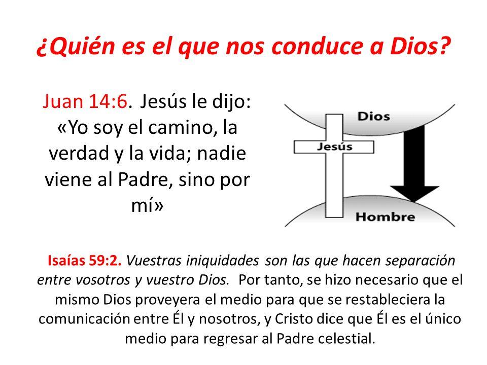 ¿Quién es el que nos conduce a Dios? Juan 14:6. Jesús le dijo: «Yo soy el camino, la verdad y la vida; nadie viene al Padre, sino por mí» Isaías 59:2.