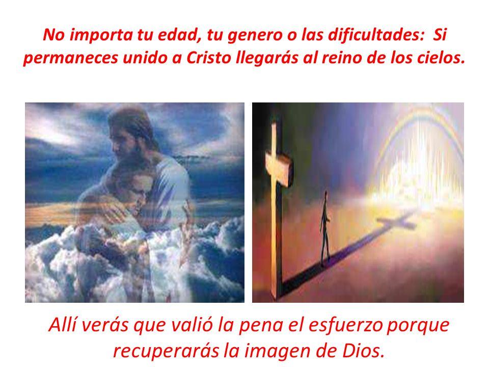 No importa tu edad, tu genero o las dificultades: Si permaneces unido a Cristo llegarás al reino de los cielos. Allí verás que valió la pena el esfuer
