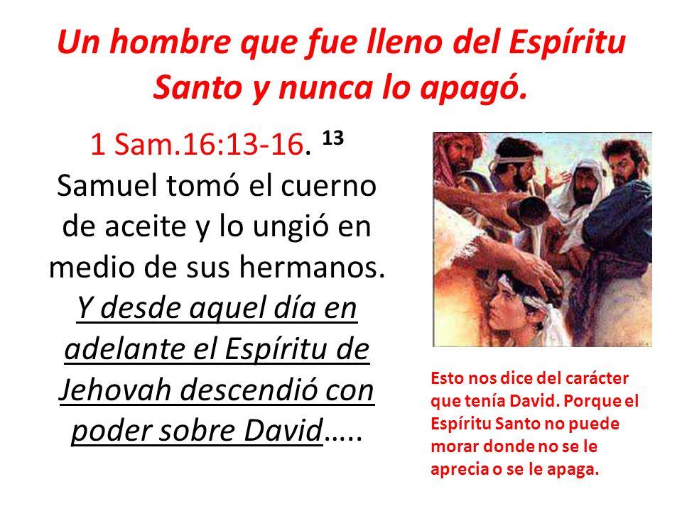 Un hombre que fue lleno del Espíritu Santo y nunca lo apagó. 1 Sam.16:13-16. 13 Samuel tomó el cuerno de aceite y lo ungió en medio de sus hermanos. Y