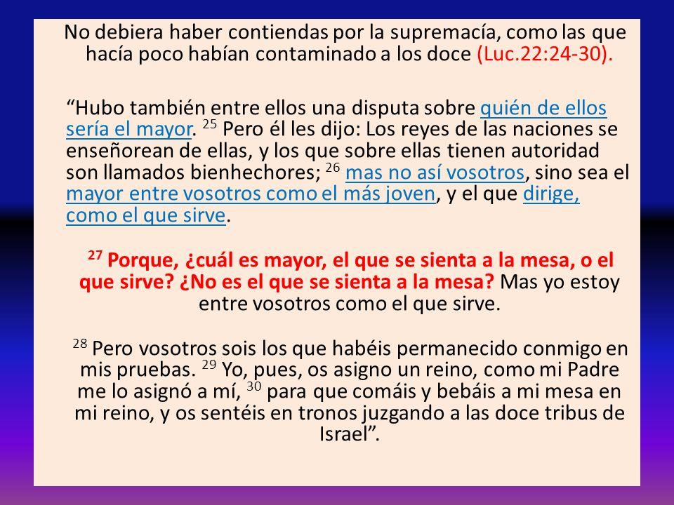No debiera haber contiendas por la supremacía, como las que hacía poco habían contaminado a los doce (Luc.22:24-30). Hubo también entre ellos una disp