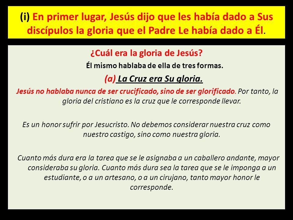 (i) En primer lugar, Jesús dijo que les había dado a Sus discípulos la gloria que el Padre Le había dado a Él. ¿Cuál era la gloria de Jesús? Él mismo