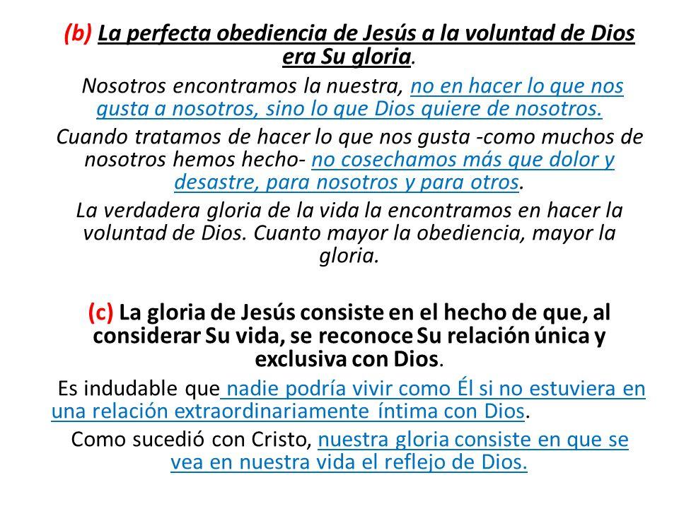 (b) La perfecta obediencia de Jesús a la voluntad de Dios era Su gloria. Nosotros encontramos la nuestra, no en hacer lo que nos gusta a nosotros, sin