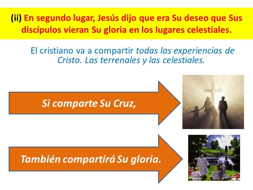 (ii) En segundo lugar, Jesús dijo que era Su deseo que Sus discípulos vieran Su gloria en los lugares celestiales. El cristiano va a compartir todas l