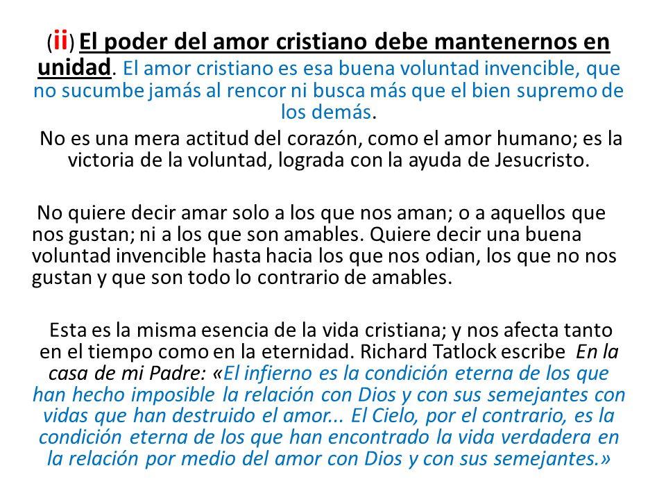( ii ) El poder del amor cristiano debe mantenernos en unidad. El amor cristiano es esa buena voluntad invencible, que no sucumbe jamás al rencor ni b