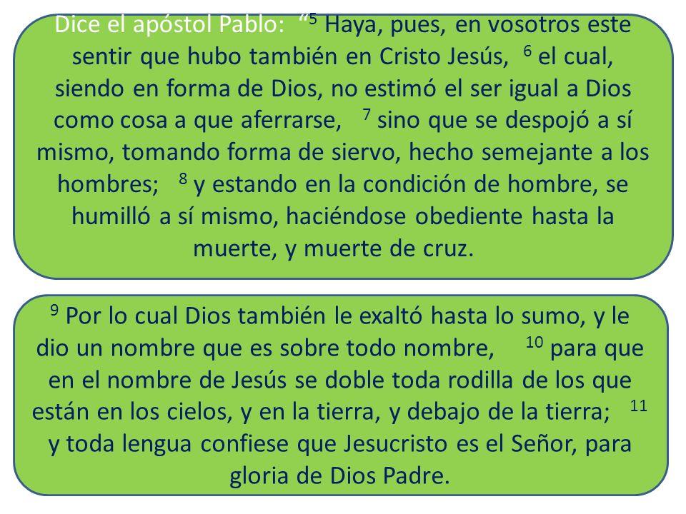 Dice el apóstol Pablo: 5 Haya, pues, en vosotros este sentir que hubo también en Cristo Jesús, 6 el cual, siendo en forma de Dios, no estimó el ser ig