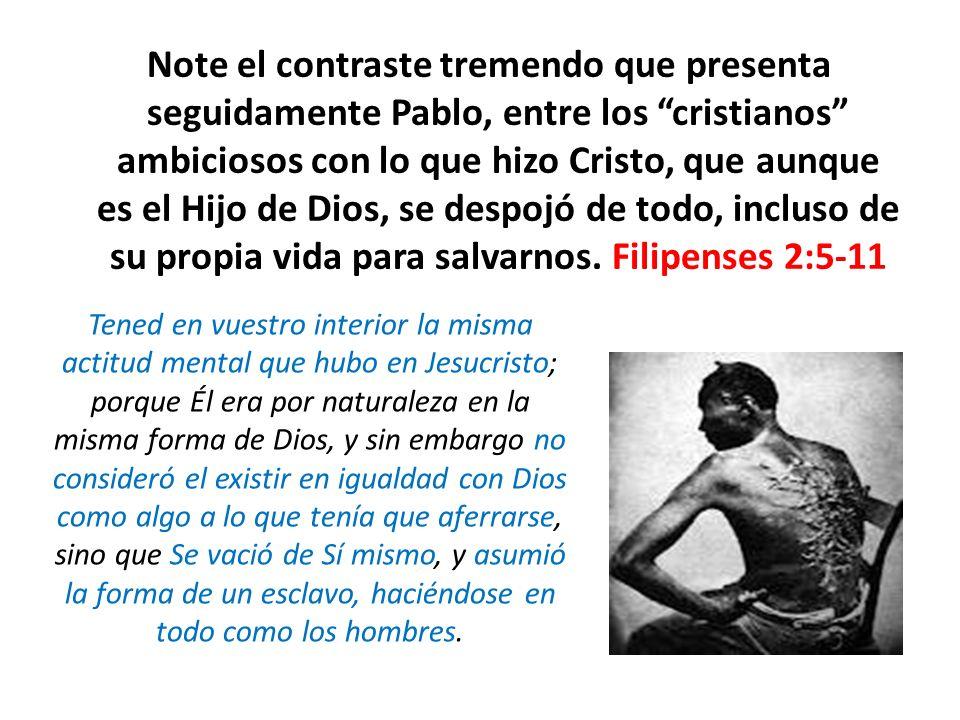 Note el contraste tremendo que presenta seguidamente Pablo, entre los cristianos ambiciosos con lo que hizo Cristo, que aunque es el Hijo de Dios, se