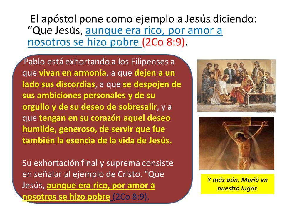 El apóstol pone como ejemplo a Jesús diciendo: Que Jesús, aunque era rico, por amor a nosotros se hizo pobre (2Co 8:9). Pablo está exhortando a los Fi