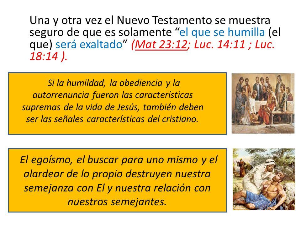 Una y otra vez el Nuevo Testamento se muestra seguro de que es solamente el que se humilla (el que) será exaltado (Mat 23:12; Luc. 14:11 ; Luc. 18:14