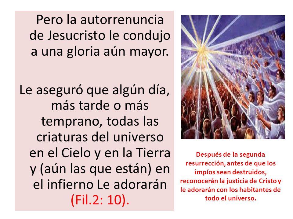 Pero la autorrenuncia de Jesucristo le condujo a una gloria aún mayor. Le aseguró que algún día, más tarde o más temprano, todas las criaturas del uni