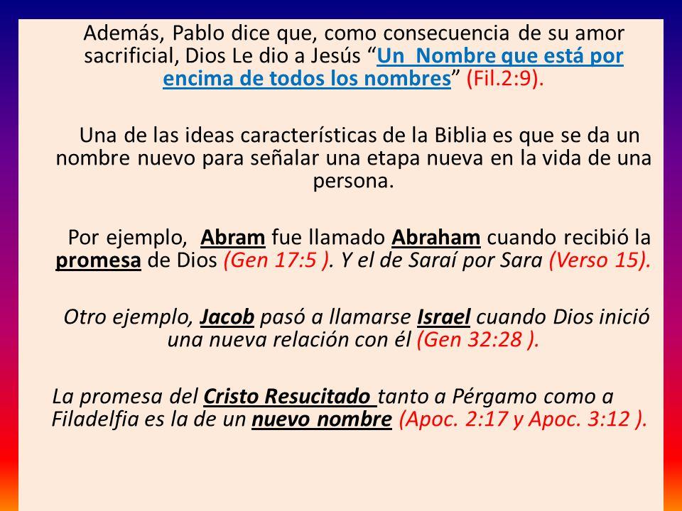 Además, Pablo dice que, como consecuencia de su amor sacrificial, Dios Le dio a Jesús Un Nombre que está por encima de todos los nombres (Fil.2:9). Un