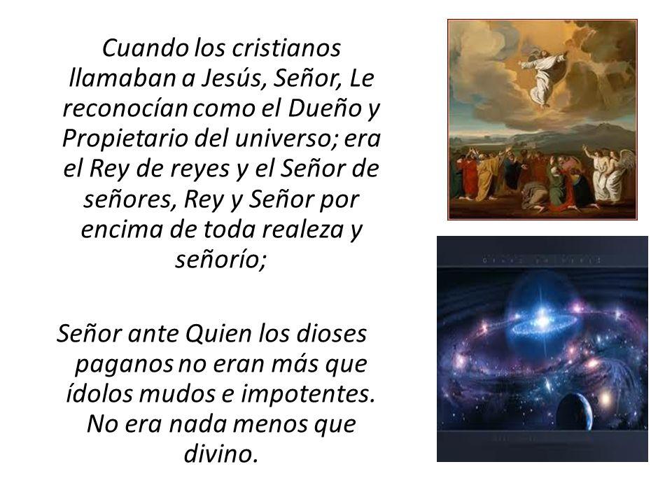 Cuando los cristianos llamaban a Jesús, Señor, Le reconocían como el Dueño y Propietario del universo; era el Rey de reyes y el Señor de señores, Rey