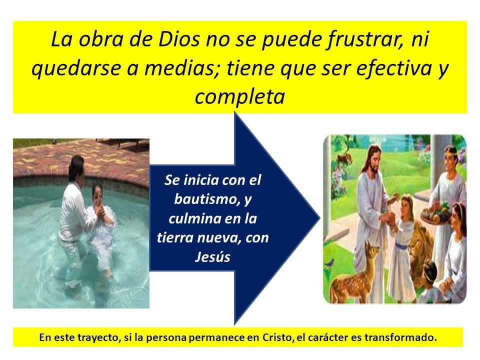 La obra de Dios no se puede frustrar, ni quedarse a medias; tiene que ser efectiva y completa Se inicia con el bautismo, y culmina en la tierra nueva,