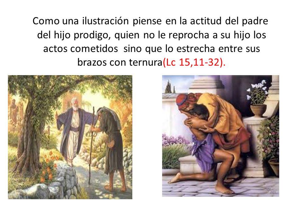 Como una ilustración piense en la actitud del padre del hijo prodigo, quien no le reprocha a su hijo los actos cometidos sino que lo estrecha entre su