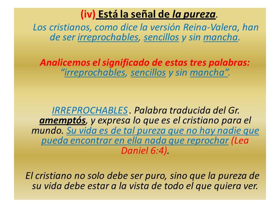 (iv) Está la señal de la pureza. Los cristianos, como dice la versión Reina-Valera, han de ser irreprochables, sencillos y sin mancha. Analicemos el s