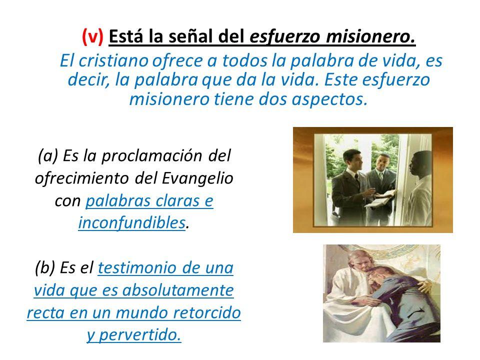 (v) Está la señal del esfuerzo misionero. El cristiano ofrece a todos la palabra de vida, es decir, la palabra que da la vida. Este esfuerzo misionero