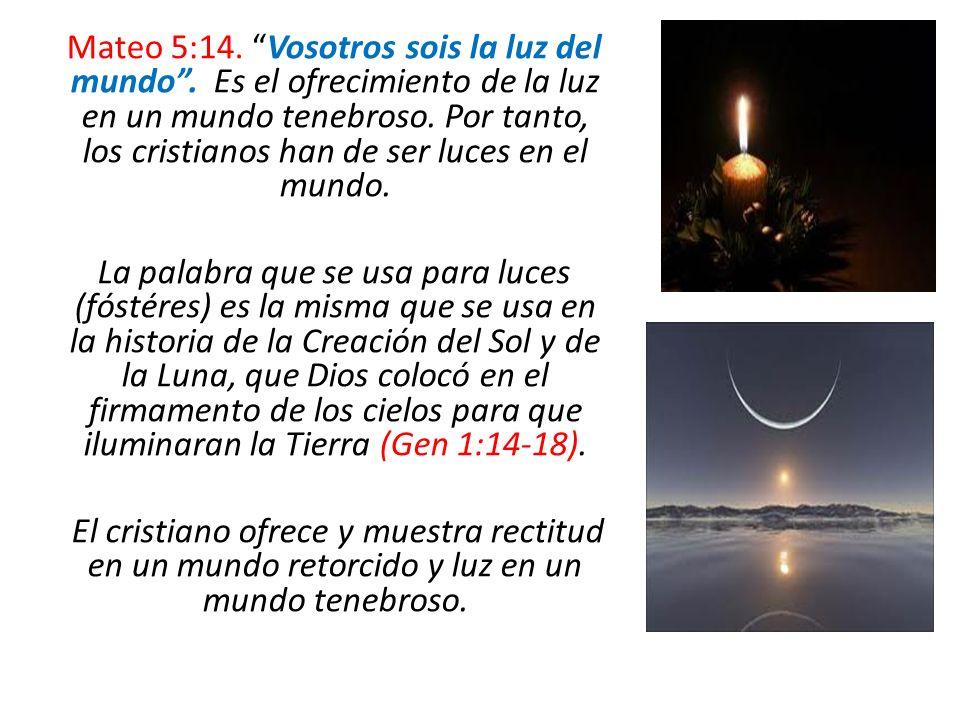 Mateo 5:14. Vosotros sois la luz del mundo. Es el ofrecimiento de la luz en un mundo tenebroso. Por tanto, los cristianos han de ser luces en el mundo