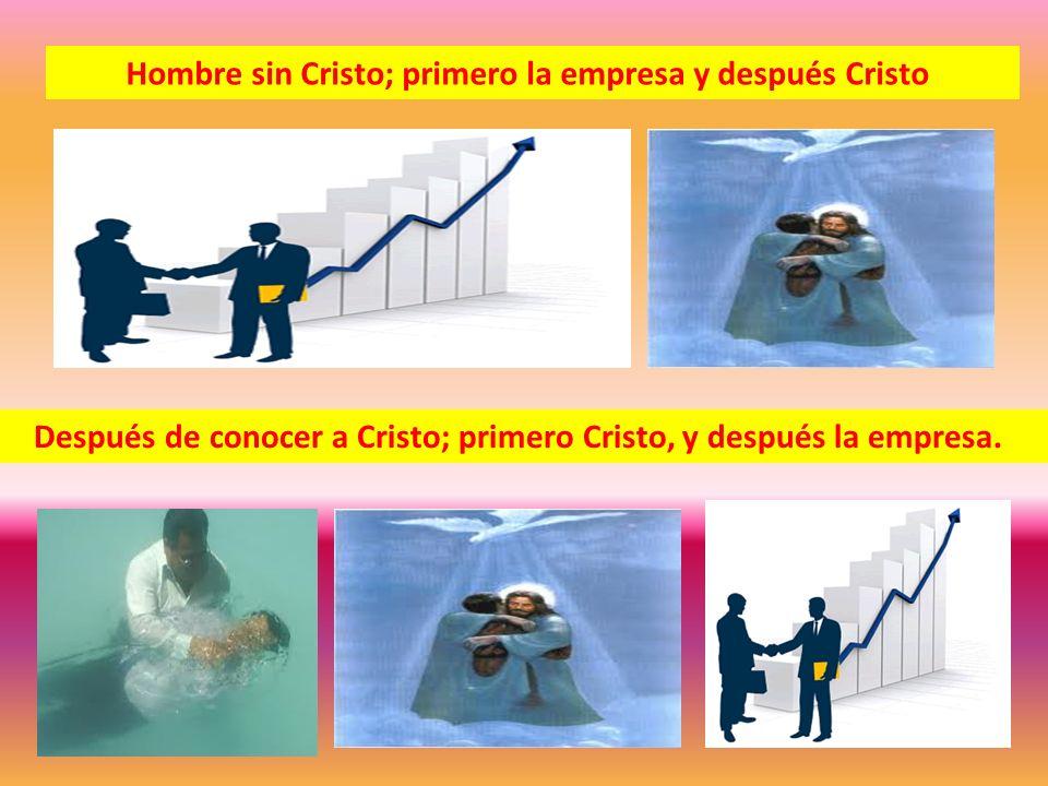 Hombre sin Cristo; primero la empresa y después Cristo Después de conocer a Cristo; primero Cristo, y después la empresa.