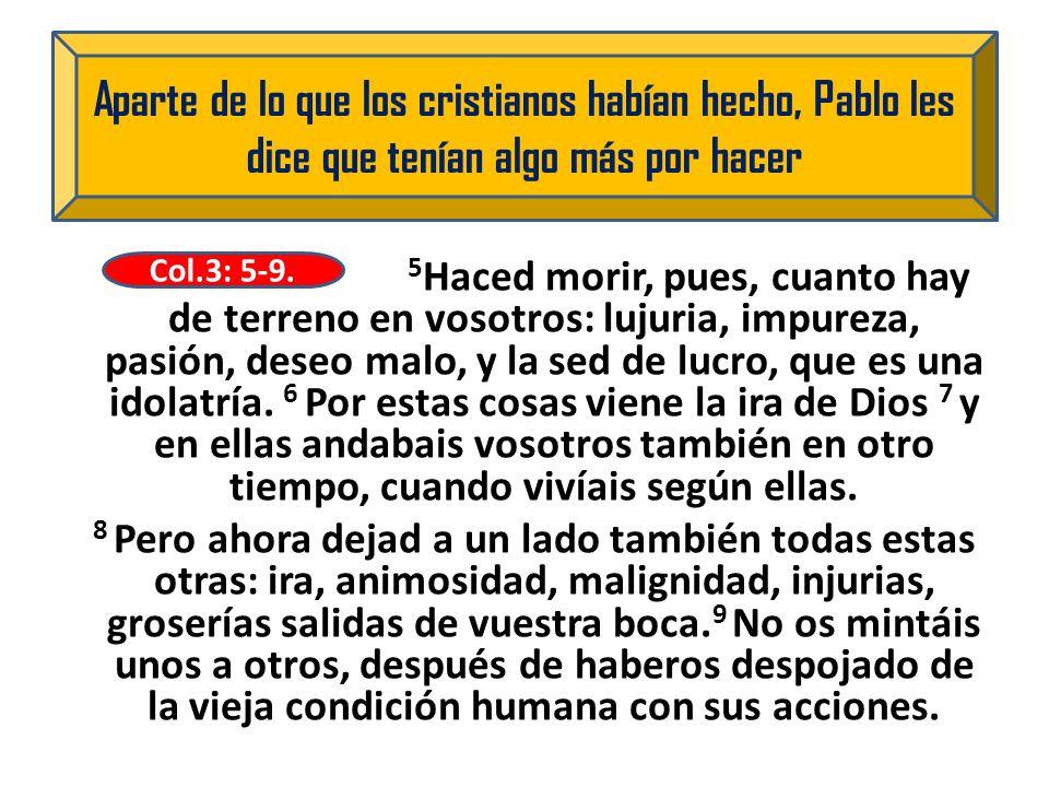 5 Haced morir, pues, cuanto hay de terreno en vosotros: lujuria, impureza, pasión, deseo malo, y la sed de lucro, que es una idolatría. 6 Por estas co