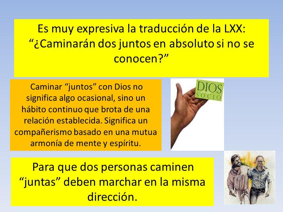 Es muy expresiva la traducción de la LXX: ¿Caminarán dos juntos en absoluto si no se conocen? Caminar juntos con Dios no significa algo ocasional, sin