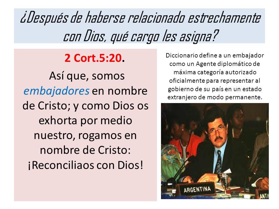 ¿Después de haberse relacionado estrechamente con Dios, qué cargo les asigna? 2 Cort.5:20. Así que, somos embajadores en nombre de Cristo; y como Dios