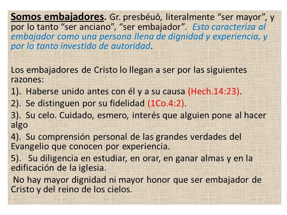 Somos embajadores. Gr. presbéuō, literalmente ser mayor, y por lo tanto ser anciano, ser embajador. Esto caracteriza al embajador como una persona lle