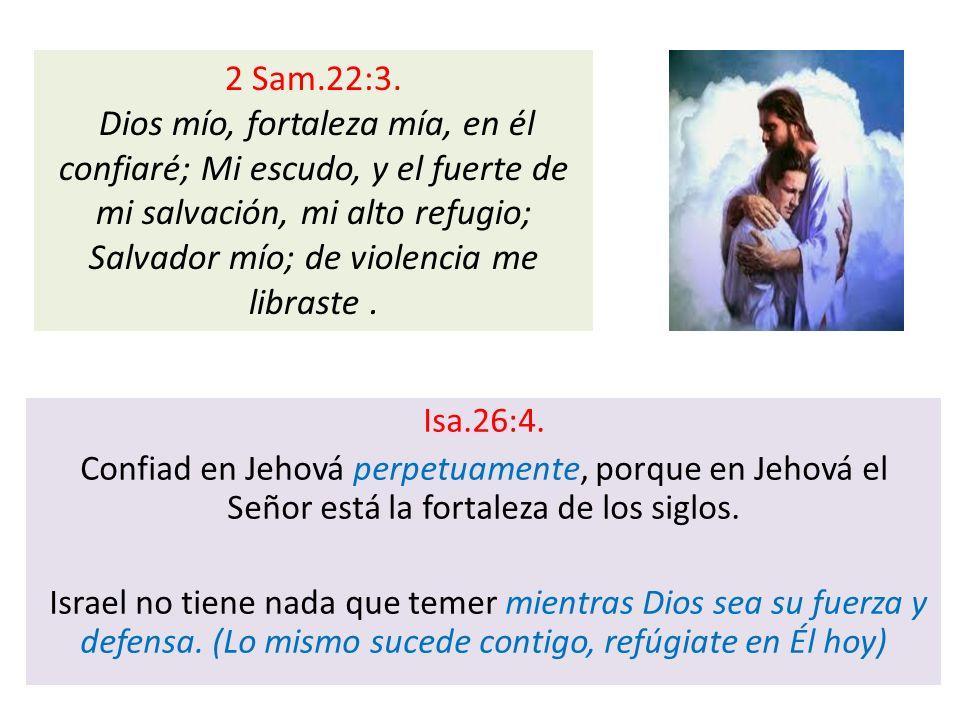 Isa.26:4. Confiad en Jehová perpetuamente, porque en Jehová el Señor está la fortaleza de los siglos. Israel no tiene nada que temer mientras Dios sea