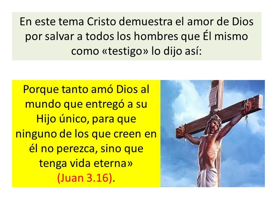 En este tema Cristo demuestra el amor de Dios por salvar a todos los hombres que Él mismo como «testigo» lo dijo así: Porque tanto amó Dios al mundo q
