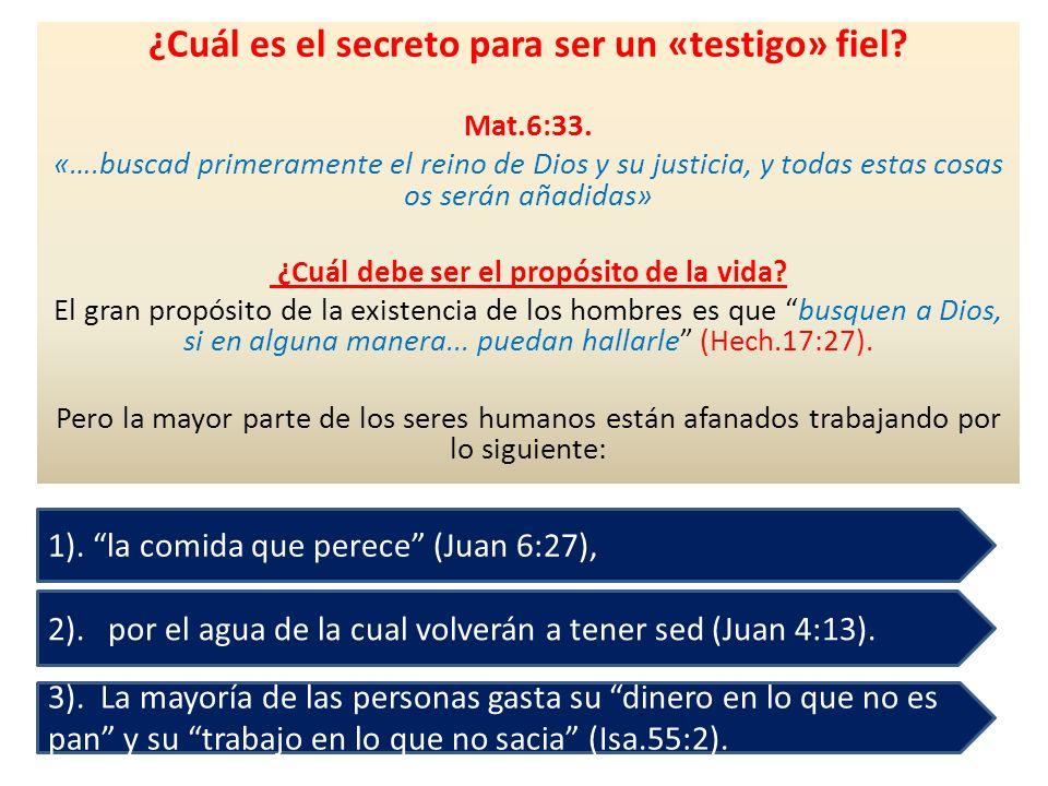 ¿Cuál es el secreto para ser un «testigo» fiel? Mat.6:33. «….buscad primeramente el reino de Dios y su justicia, y todas estas cosas os serán añadidas