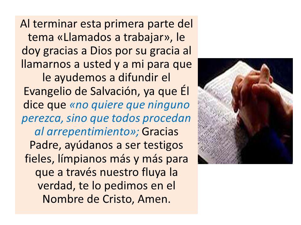 Al terminar esta primera parte del tema «Llamados a trabajar», le doy gracias a Dios por su gracia al llamarnos a usted y a mi para que le ayudemos a