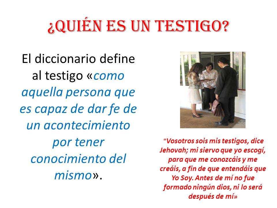 ¿Quién es un testigo? El diccionario define al testigo «como aquella persona que es capaz de dar fe de un acontecimiento por tener conocimiento del mi
