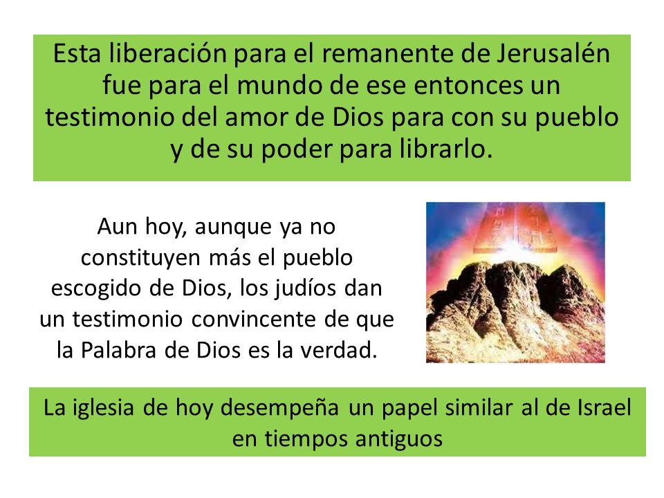 Esta liberación para el remanente de Jerusalén fue para el mundo de ese entonces un testimonio del amor de Dios para con su pueblo y de su poder para
