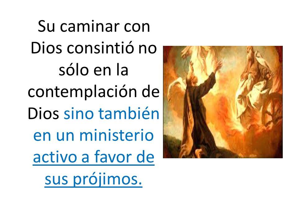 Su caminar con Dios consintió no sólo en la contemplación de Dios sino también en un ministerio activo a favor de sus prójimos.