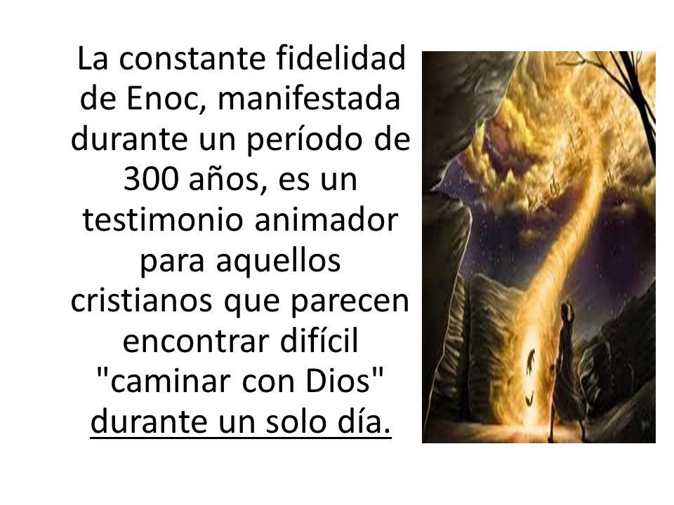 La constante fidelidad de Enoc, manifestada durante un período de 300 años, es un testimonio animador para aquellos cristianos que parecen encontrar d