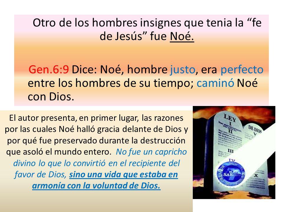 Otro de los hombres insignes que tenia la fe de Jesús fue Noé. Gen.6:9 Dice: Noé, hombre justo, era perfecto entre los hombres de su tiempo; caminó No